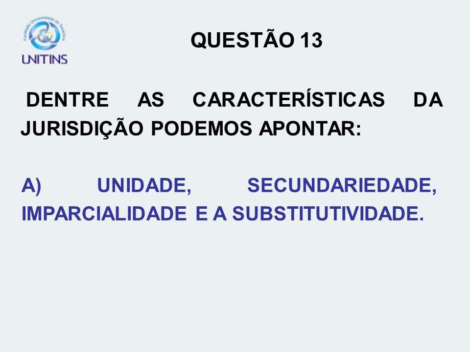 QUESTÃO 13 DENTRE AS CARACTERÍSTICAS DA JURISDIÇÃO PODEMOS APONTAR: A) UNIDADE, SECUNDARIEDADE, IMPARCIALIDADE E A SUBSTITUTIVIDADE.