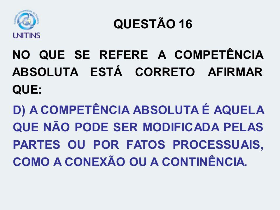 QUESTÃO 16 NO QUE SE REFERE A COMPETÊNCIA ABSOLUTA ESTÁ CORRETO AFIRMAR QUE: D) A COMPETÊNCIA ABSOLUTA É AQUELA QUE NÃO PODE SER MODIFICADA PELAS PART