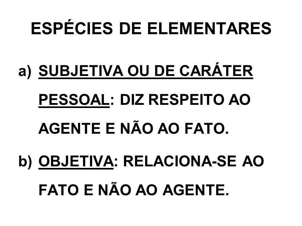 ESPÉCIES DE ELEMENTARES a)SUBJETIVA OU DE CARÁTER PESSOAL: DIZ RESPEITO AO AGENTE E NÃO AO FATO. b)OBJETIVA: RELACIONA-SE AO FATO E NÃO AO AGENTE.