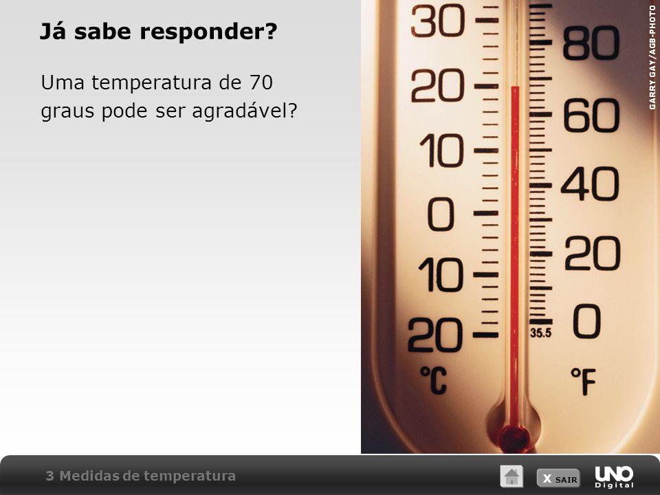 X SAIR Já sabe responder? Uma temperatura de 70 graus pode ser agradável? GARRY GAY/AGB-PHOTO 3 Medidas de temperatura