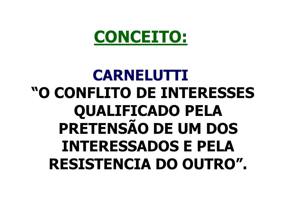 CONCEITO: CARNELUTTI O CONFLITO DE INTERESSES QUALIFICADO PELA PRETENSÃO DE UM DOS INTERESSADOS E PELA RESISTENCIA DO OUTRO.