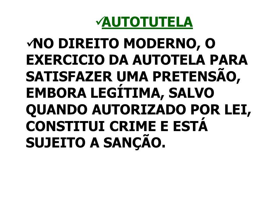AUTOTUTELA NO DIREITO MODERNO, O EXERCICIO DA AUTOTELA PARA SATISFAZER UMA PRETENSÃO, EMBORA LEGÍTIMA, SALVO QUANDO AUTORIZADO POR LEI, CONSTITUI CRIM