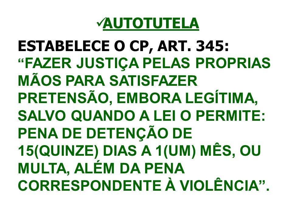 AUTOTUTELA ESTABELECE O CP, ART. 345: FAZER JUSTIÇA PELAS PROPRIAS MÃOS PARA SATISFAZER PRETENSÃO, EMBORA LEGÍTIMA, SALVO QUANDO A LEI O PERMITE: PENA