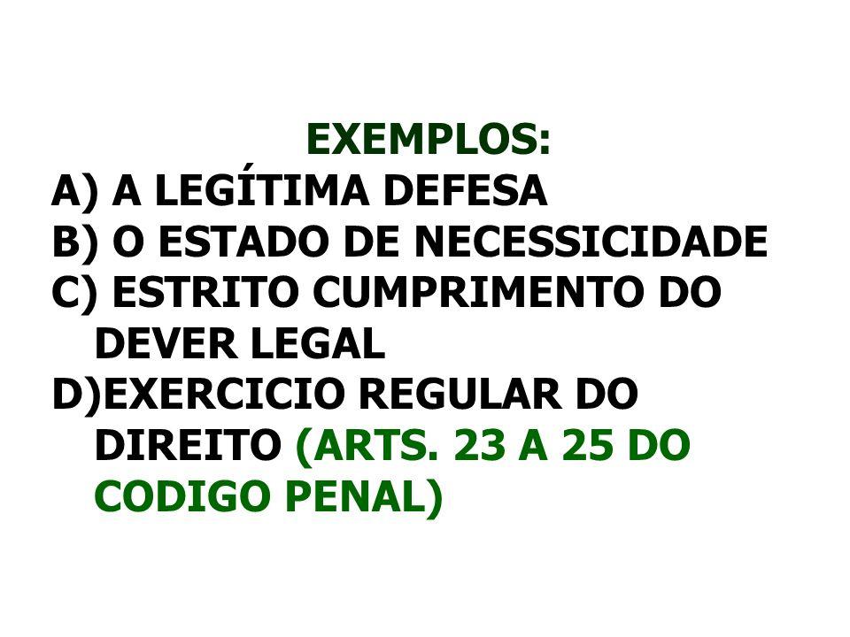 EXEMPLOS: A) A LEGÍTIMA DEFESA B) O ESTADO DE NECESSICIDADE C) ESTRITO CUMPRIMENTO DO DEVER LEGAL D)EXERCICIO REGULAR DO DIREITO (ARTS. 23 A 25 DO COD