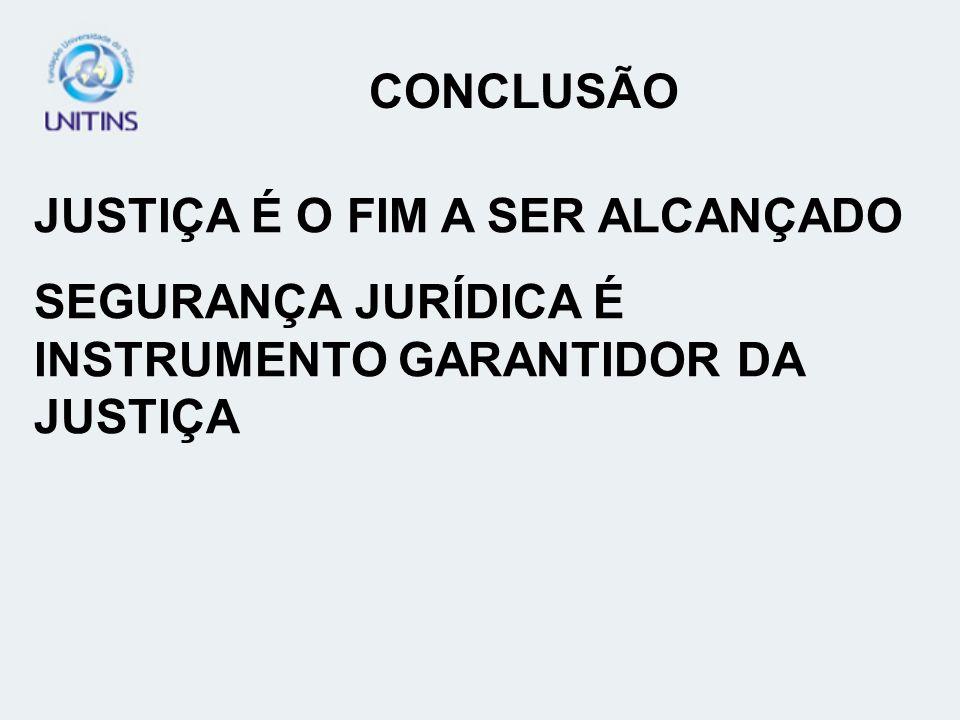 CONCLUSÃO JUSTIÇA É O FIM A SER ALCANÇADO SEGURANÇA JURÍDICA É INSTRUMENTO GARANTIDOR DA JUSTIÇA