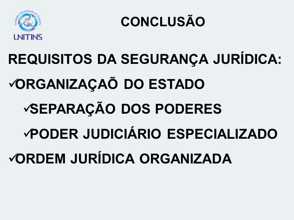 CONCLUSÃO REQUISITOS DA SEGURANÇA JURÍDICA: ORGANIZAÇAÕ DO ESTADO SEPARAÇÃO DOS PODERES PODER JUDICIÁRIO ESPECIALIZADO ORDEM JURÍDICA ORGANIZADA