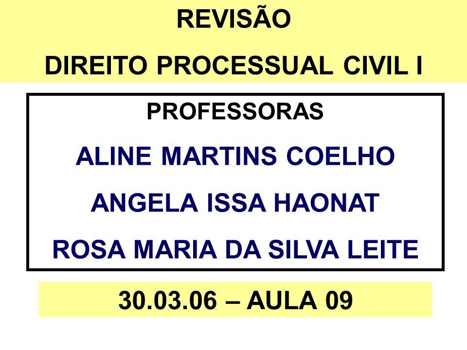 REVISÃO DIREITO PROCESSUAL CIVIL I PROFESSORAS ALINE MARTINS COELHO ANGELA ISSA HAONAT ROSA MARIA DA SILVA LEITE 30.03.06 – AULA 09