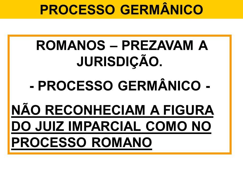 PROCESSO GERMÂNICO ROMANOS – PREZAVAM A JURISDIÇÃO. - PROCESSO GERMÂNICO - NÃO RECONHECIAM A FIGURA DO JUIZ IMPARCIAL COMO NO PROCESSO ROMANO