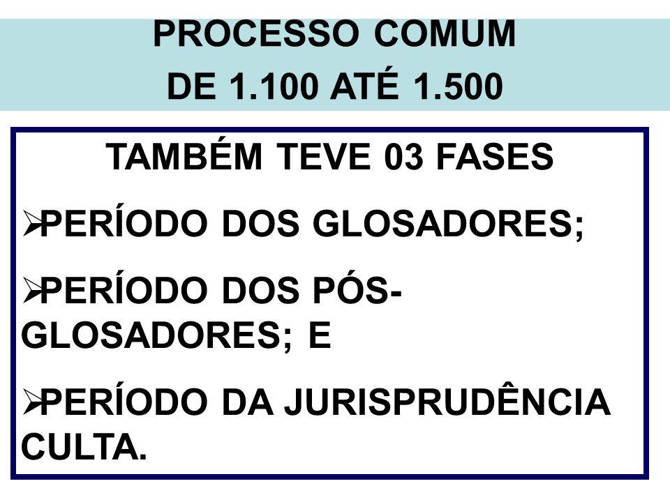 PROCESSO COMUM DE 1.100 ATÉ 1.500 TAMBÉM TEVE 03 FASES PERÍODO DOS GLOSADORES; PERÍODO DOS PÓS- GLOSADORES; E PERÍODO DA JURISPRUDÊNCIA CULTA.