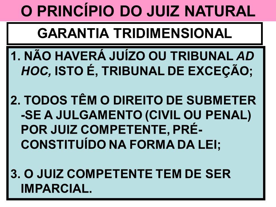 O PRINCÍPIO DO JUIZ NATURAL GARANTIA TRIDIMENSIONAL 1. NÃO HAVERÁ JUÍZO OU TRIBUNAL AD HOC, ISTO É, TRIBUNAL DE EXCEÇÃO; 2. TODOS TÊM O DIREITO DE SUB