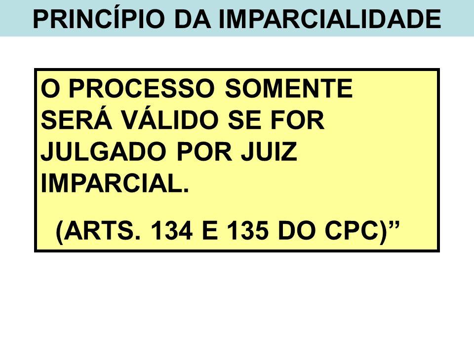 PRINCÍPIO DA IMPARCIALIDADE O PROCESSO SOMENTE SERÁ VÁLIDO SE FOR JULGADO POR JUIZ IMPARCIAL. (ARTS. 134 E 135 DO CPC)