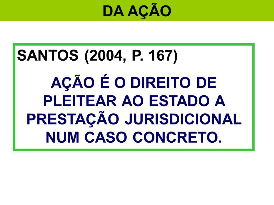 DA AÇÃO SANTOS (2004, P. 167) AÇÃO É O DIREITO DE PLEITEAR AO ESTADO A PRESTAÇÃO JURISDICIONAL NUM CASO CONCRETO.