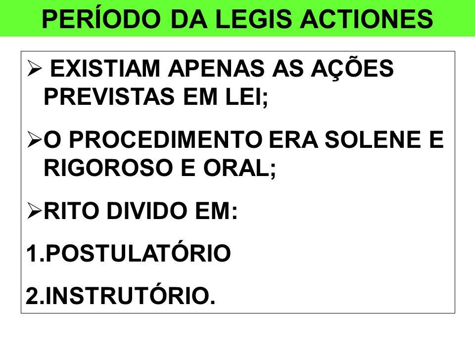 PERÍODO DA LEGIS ACTIONES EXISTIAM APENAS AS AÇÕES PREVISTAS EM LEI; O PROCEDIMENTO ERA SOLENE E RIGOROSO E ORAL; RITO DIVIDO EM: 1.POSTULATÓRIO 2.INS