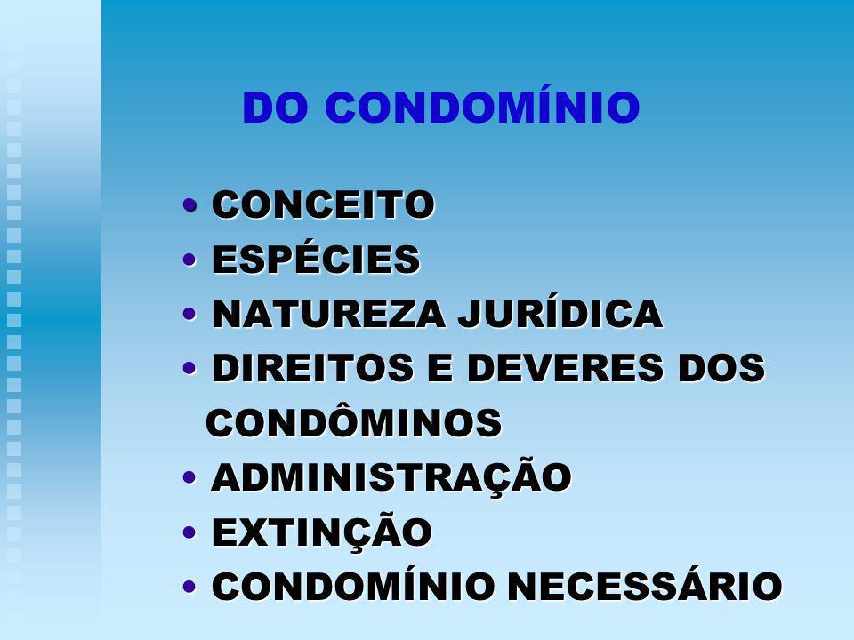 DO CONDOMÍNIO CONCEITO CONCEITO ESPÉCIES ESPÉCIES NATUREZA JURÍDICA NATUREZA JURÍDICA DIREITOS E DEVERES DOS DIREITOS E DEVERES DOS CONDÔMINOS CONDÔMINOS ADMINISTRAÇÃO ADMINISTRAÇÃO EXTINÇÃO EXTINÇÃO CONDOMÍNIO NECESSÁRIO CONDOMÍNIO NECESSÁRIO