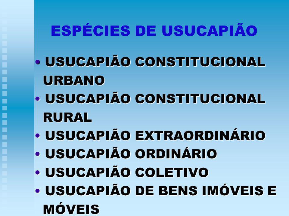 ESPÉCIES DE USUCAPIÃO USUCAPIÃO CONSTITUCIONAL USUCAPIÃO CONSTITUCIONAL URBANO URBANO USUCAPIÃO CONSTITUCIONAL USUCAPIÃO CONSTITUCIONAL RURAL RURAL USUCAPIÃO EXTRAORDINÁRIO USUCAPIÃO EXTRAORDINÁRIO USUCAPIÃO ORDINÁRIO USUCAPIÃO ORDINÁRIO USUCAPIÃO COLETIVO USUCAPIÃO COLETIVO USUCAPIÃO DE BENS IMÓVEIS E USUCAPIÃO DE BENS IMÓVEIS E MÓVEIS MÓVEIS