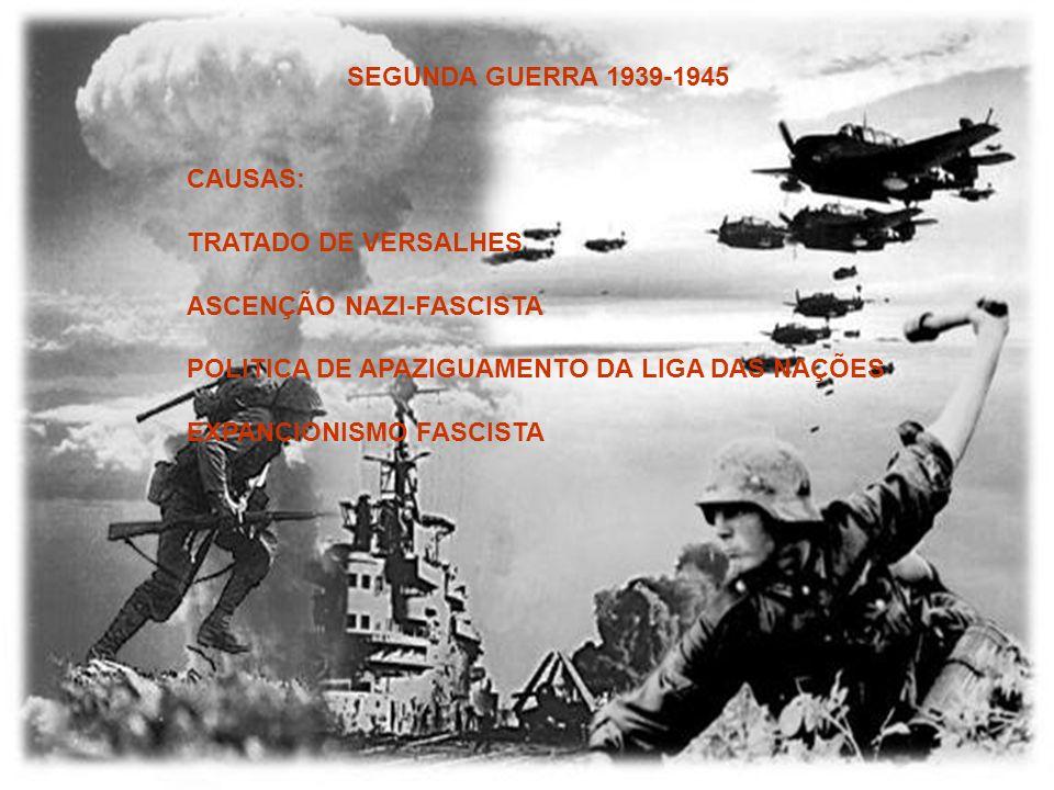 SEGUNDA GUERRA 1939-1945 CAUSAS: TRATADO DE VERSALHES ASCENÇÃO NAZI-FASCISTA POLITICA DE APAZIGUAMENTO DA LIGA DAS NAÇÕES EXPANCIONISMO FASCISTA