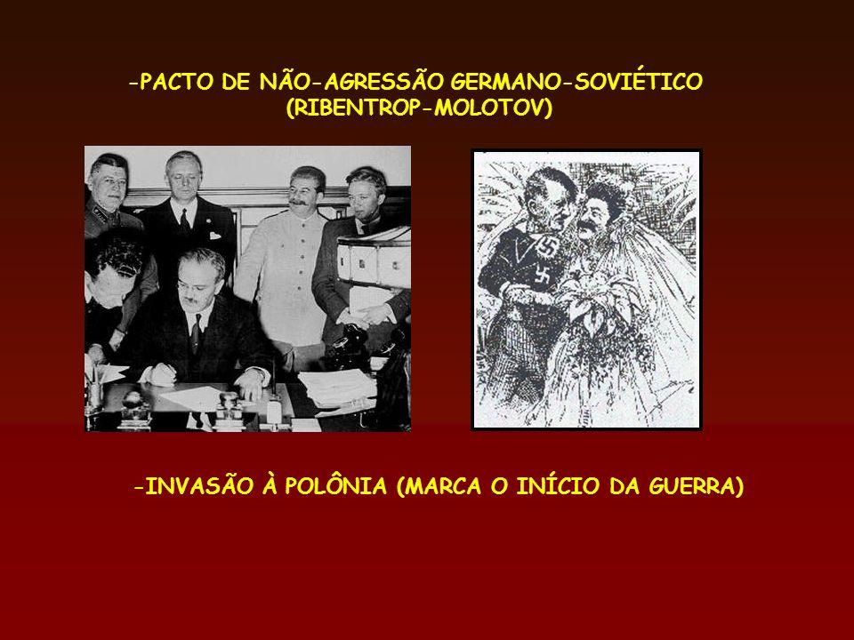 -PACTO DE NÃO-AGRESSÃO GERMANO-SOVIÉTICO (RIBENTROP-MOLOTOV) -INVASÃO À POLÔNIA (MARCA O INÍCIO DA GUERRA)