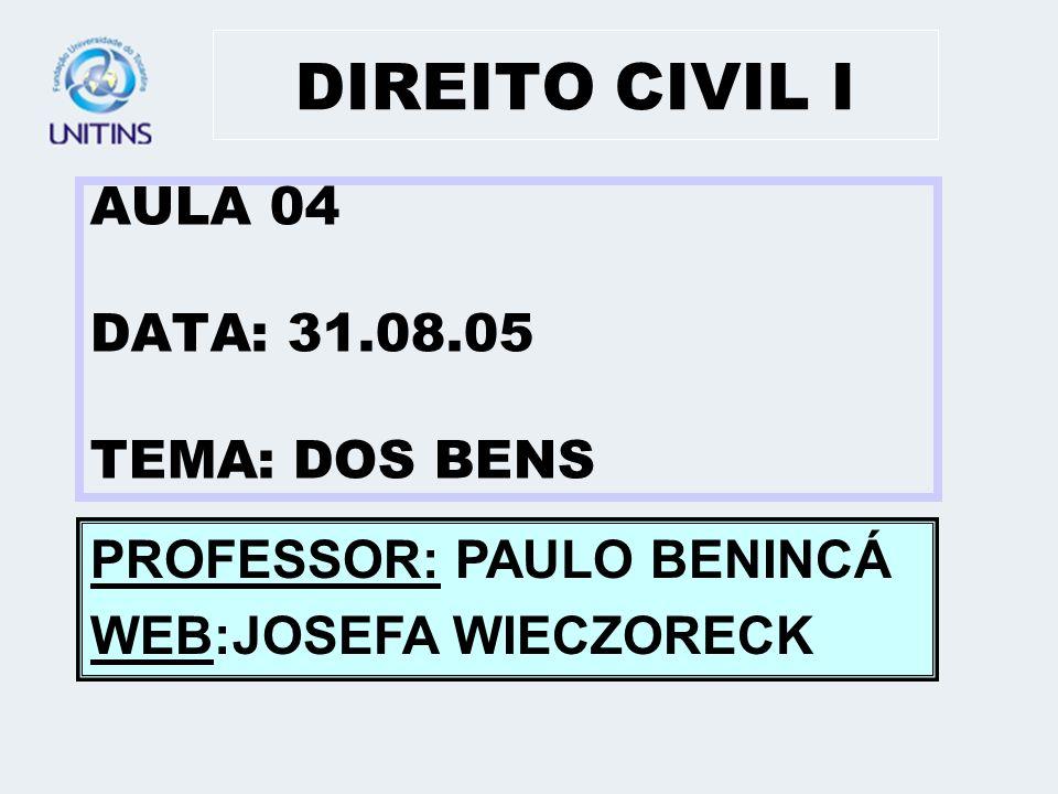 DIREITO CIVIL I AULA 04 DATA: 31.08.05 TEMA: DOS BENS PROFESSOR: PAULO BENINCÁ WEB:JOSEFA WIECZORECK