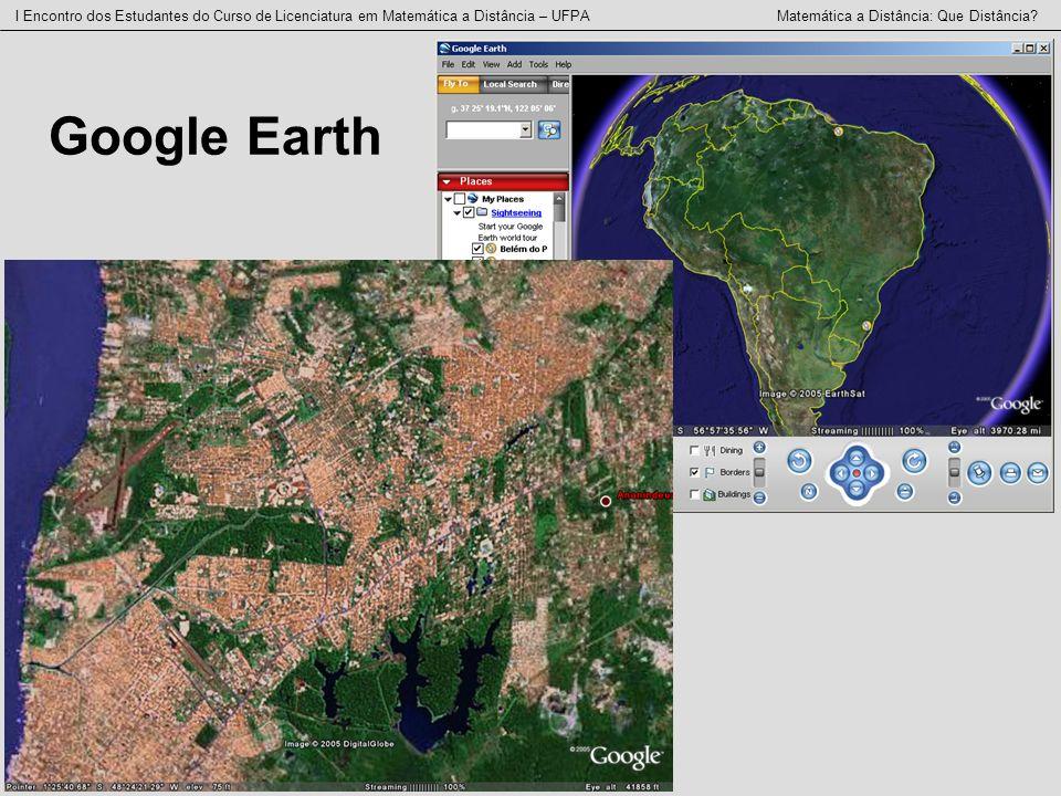 I Encontro dos Estudantes do Curso de Licenciatura em Matemática a Distância – UFPA Matemática a Distância: Que Distância? Google Earth