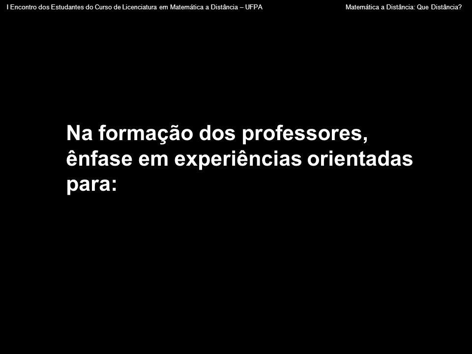 Na formação dos professores, ênfase em experiências orientadas para: I Encontro dos Estudantes do Curso de Licenciatura em Matemática a Distância – UF