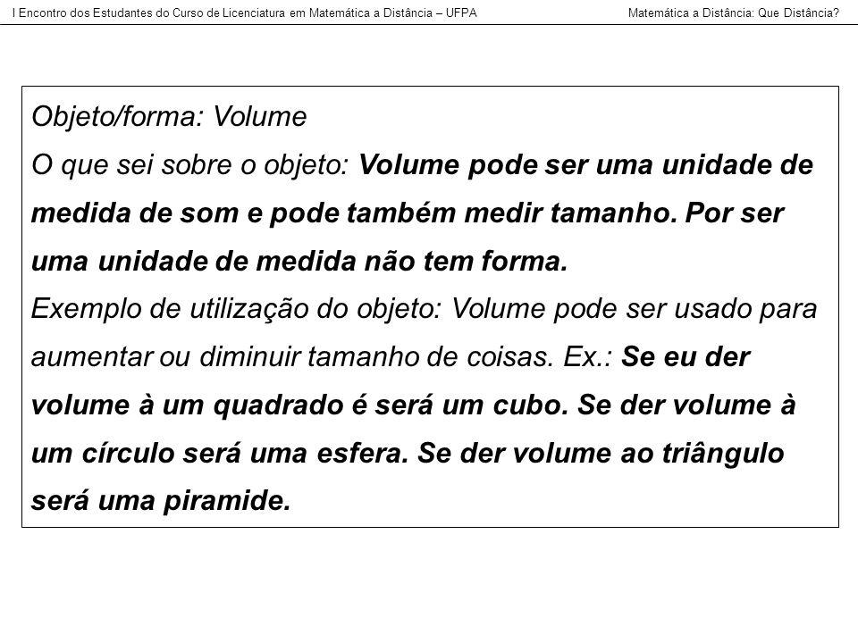 Objeto/forma: Volume O que sei sobre o objeto: Volume pode ser uma unidade de medida de som e pode também medir tamanho. Por ser uma unidade de medida