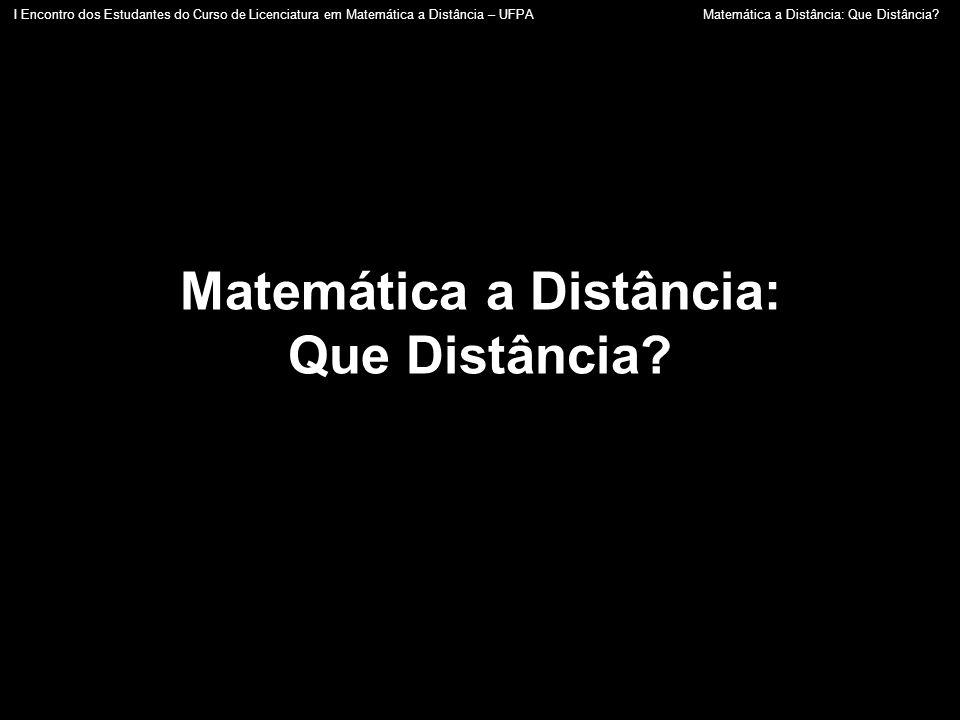 Matemática a Distância: Que Distância? I Encontro dos Estudantes do Curso de Licenciatura em Matemática a Distância – UFPA Matemática a Distância: Que