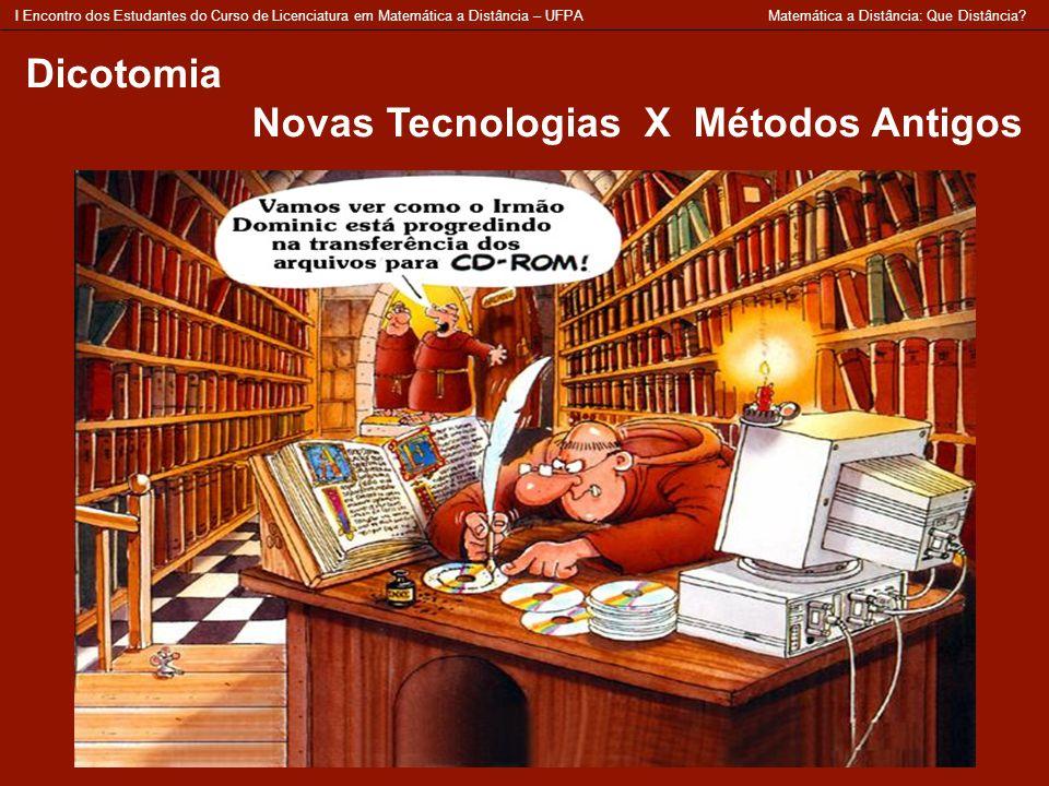 Dicotomia Novas Tecnologias X Métodos Antigos I Encontro dos Estudantes do Curso de Licenciatura em Matemática a Distância – UFPA Matemática a Distânc