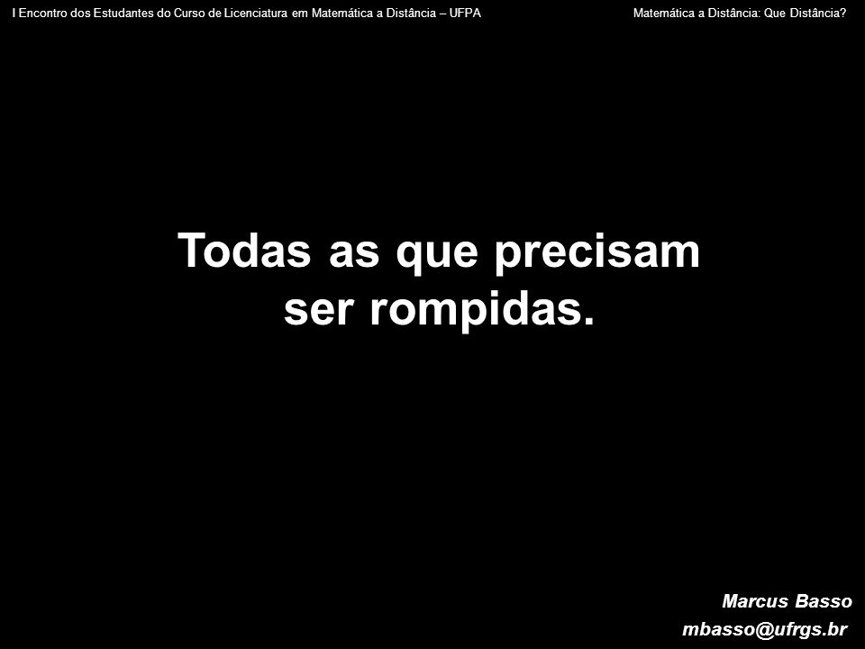 Marcus Basso mbasso@ufrgs.br Todas as que precisam ser rompidas. I Encontro dos Estudantes do Curso de Licenciatura em Matemática a Distância – UFPA M
