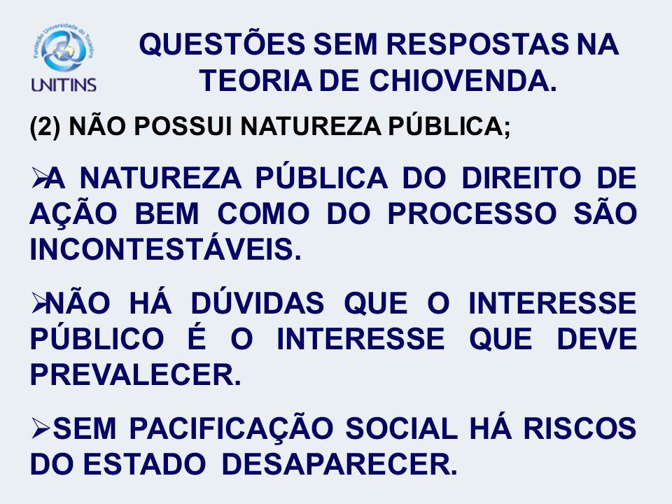 QUESTÕES SEM RESPOSTAS NA TEORIA DE CHIOVENDA. (2) NÃO POSSUI NATUREZA PÚBLICA; A NATUREZA PÚBLICA DO DIREITO DE AÇÃO BEM COMO DO PROCESSO SÃO INCONTE