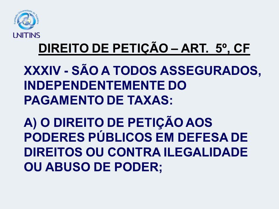 DIREITO DE PETIÇÃO – ART. 5º, CF XXXIV - SÃO A TODOS ASSEGURADOS, INDEPENDENTEMENTE DO PAGAMENTO DE TAXAS: A) O DIREITO DE PETIÇÃO AOS PODERES PÚBLICO