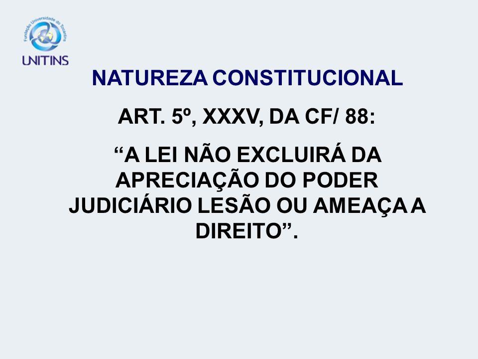 NATUREZA CONSTITUCIONAL ART. 5º, XXXV, DA CF/ 88: A LEI NÃO EXCLUIRÁ DA APRECIAÇÃO DO PODER JUDICIÁRIO LESÃO OU AMEAÇA A DIREITO.