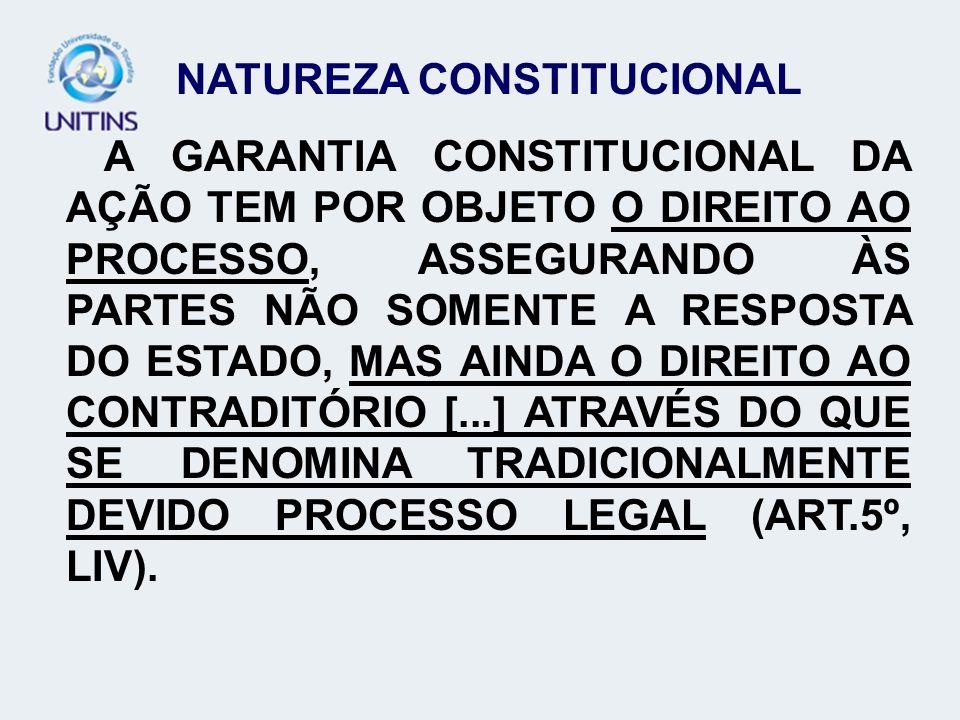 NATUREZA CONSTITUCIONAL A GARANTIA CONSTITUCIONAL DA AÇÃO TEM POR OBJETO O DIREITO AO PROCESSO, ASSEGURANDO ÀS PARTES NÃO SOMENTE A RESPOSTA DO ESTADO