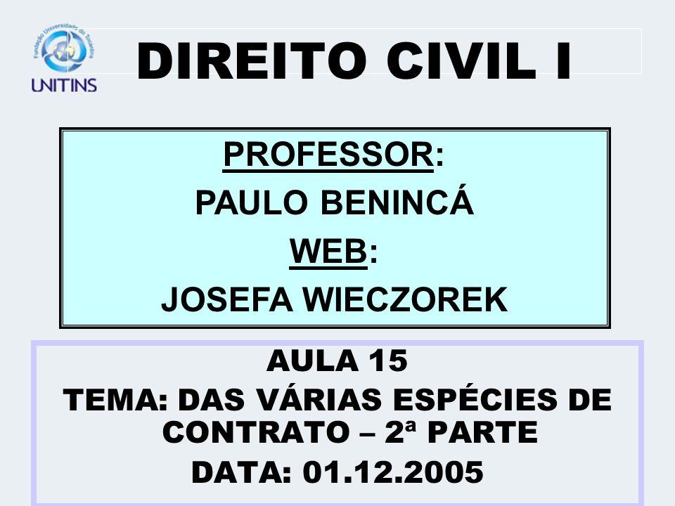 DIREITO CIVIL I AULA 15 TEMA: DAS VÁRIAS ESPÉCIES DE CONTRATO – 2ª PARTE DATA: 01.12.2005 PROFESSOR: PAULO BENINCÁ WEB: JOSEFA WIECZOREK