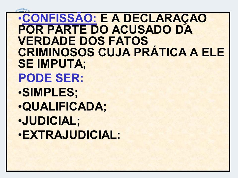 CONFISSÃO: E A DECLARAÇAO POR PARTE DO ACUSADO DA VERDADE DOS FATOS CRIMINOSOS CUJA PRÁTICA A ELE SE IMPUTA; PODE SER: SIMPLES; QUALIFICADA; JUDICIAL;