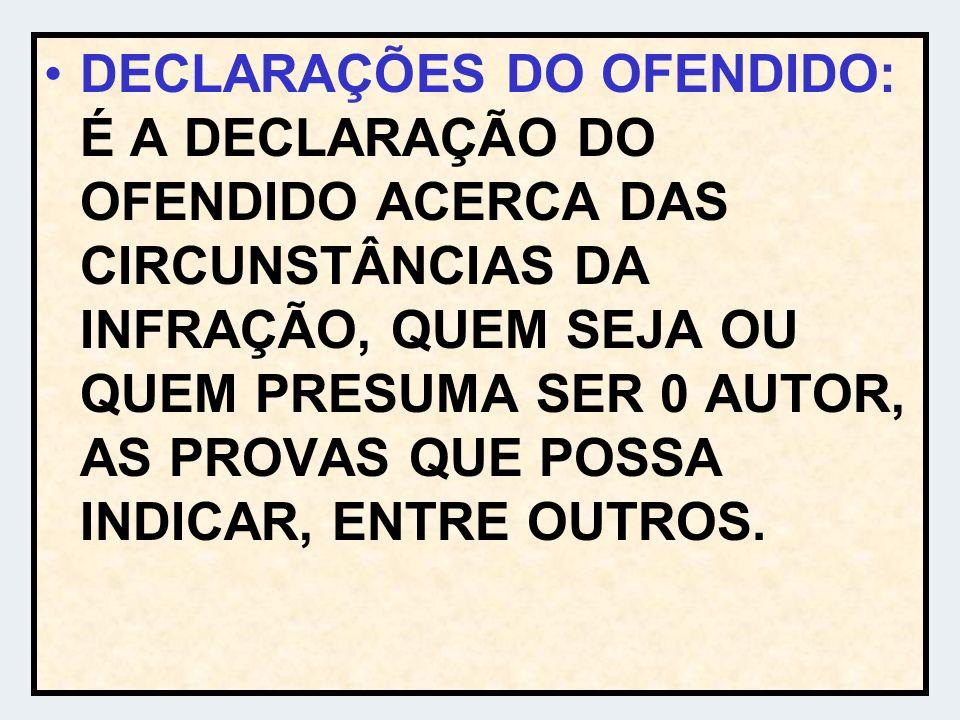 DECLARAÇÕES DO OFENDIDO: É A DECLARAÇÃO DO OFENDIDO ACERCA DAS CIRCUNSTÂNCIAS DA INFRAÇÃO, QUEM SEJA OU QUEM PRESUMA SER 0 AUTOR, AS PROVAS QUE POSSA