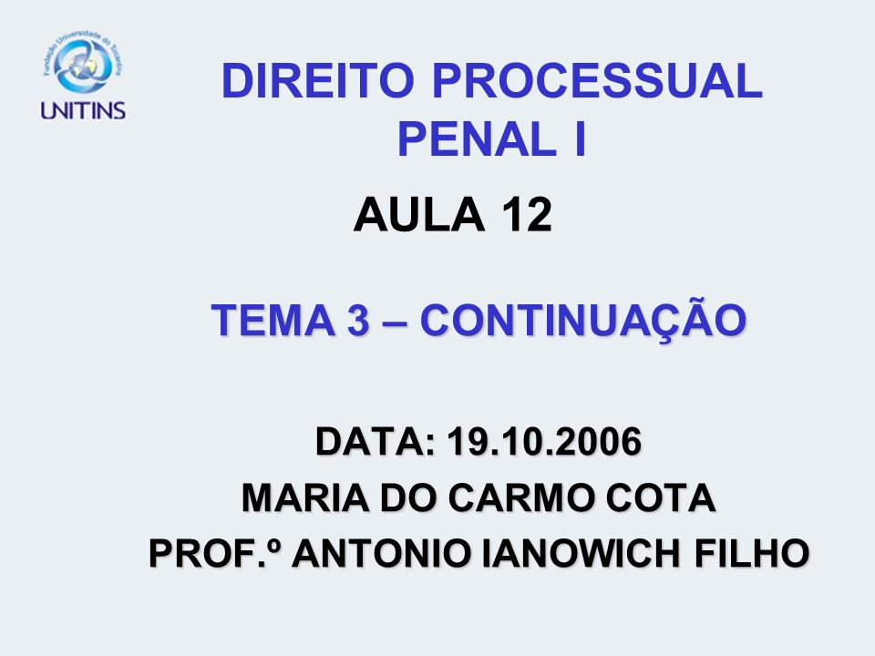 DIREITO PROCESSUAL PENAL I TEMA 3 – CONTINUAÇÃO DATA: 19.10.2006 MARIA DO CARMO COTA PROF.º ANTONIO IANOWICH FILHO AULA 12