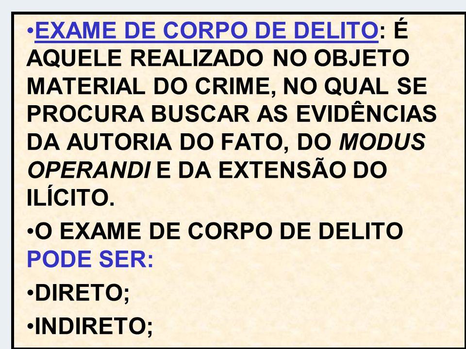 EXAME DE CORPO DE DELITO: É AQUELE REALIZADO NO OBJETO MATERIAL DO CRIME, NO QUAL SE PROCURA BUSCAR AS EVIDÊNCIAS DA AUTORIA DO FATO, DO MODUS OPERAND