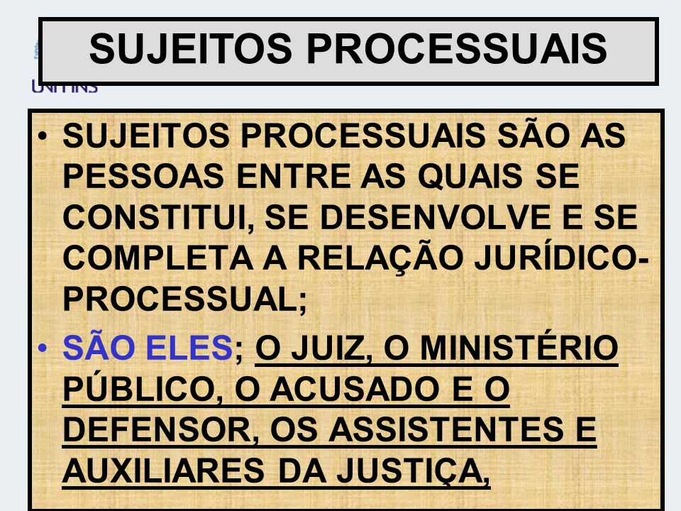 SUJEITOS PROCESSUAIS SÃO AS PESSOAS ENTRE AS QUAIS SE CONSTITUI, SE DESENVOLVE E SE COMPLETA A RELAÇÃO JURÍDICO- PROCESSUAL; SÃO ELES; O JUIZ, O MINIS