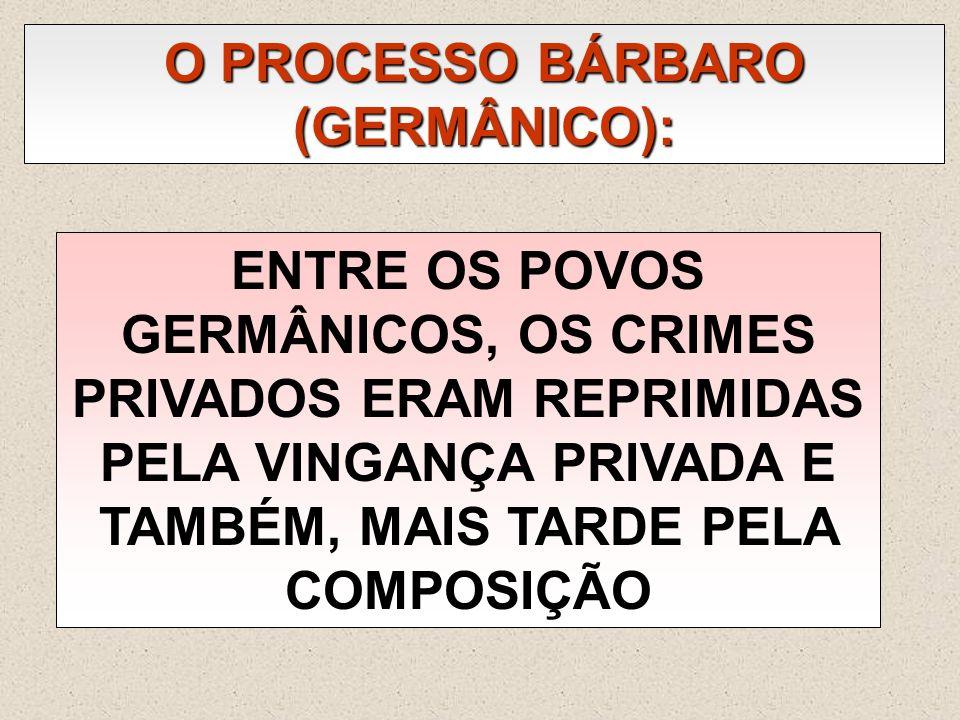 O PROCESSO BÁRBARO (GERMÂNICO): ENTRE OS POVOS GERMÂNICOS, OS CRIMES PRIVADOS ERAM REPRIMIDAS PELA VINGANÇA PRIVADA E TAMBÉM, MAIS TARDE PELA COMPOSIÇ