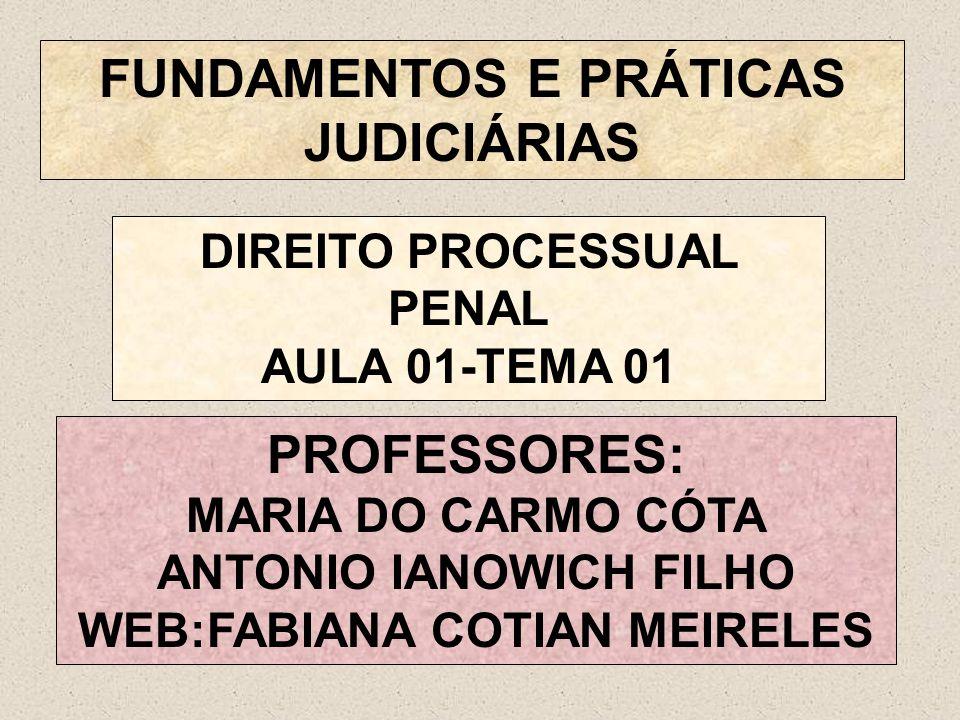 FUNDAMENTOS E PRÁTICAS JUDICIÁRIAS PROFESSORES: MARIA DO CARMO CÓTA ANTONIO IANOWICH FILHO WEB:FABIANA COTIAN MEIRELES DIREITO PROCESSUAL PENAL AULA 0