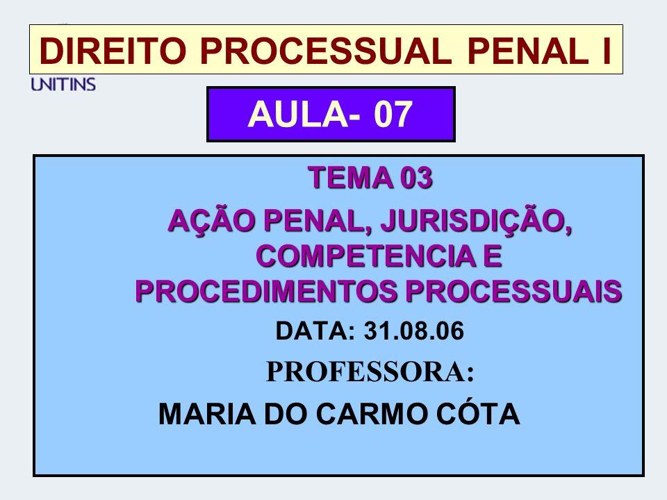 DIREITO PROCESSUAL PENAL I TEMA 03 AÇÃO PENAL, JURISDIÇÃO, COMPETENCIA E PROCEDIMENTOS PROCESSUAIS DATA: 31.08.06 PROFESSORA: MARIA DO CARMO CÓTA AULA