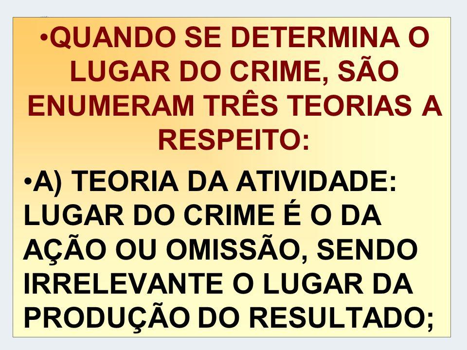 QUANDO SE DETERMINA O LUGAR DO CRIME, SÃO ENUMERAM TRÊS TEORIAS A RESPEITO: A) TEORIA DA ATIVIDADE: LUGAR DO CRIME É O DA AÇÃO OU OMISSÃO, SENDO IRREL
