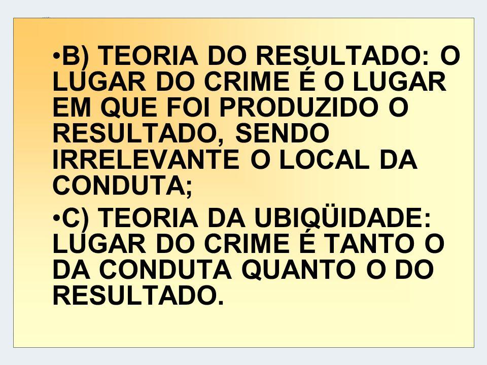 B) TEORIA DO RESULTADO: O LUGAR DO CRIME É O LUGAR EM QUE FOI PRODUZIDO O RESULTADO, SENDO IRRELEVANTE O LOCAL DA CONDUTA; C) TEORIA DA UBIQÜIDADE: LU
