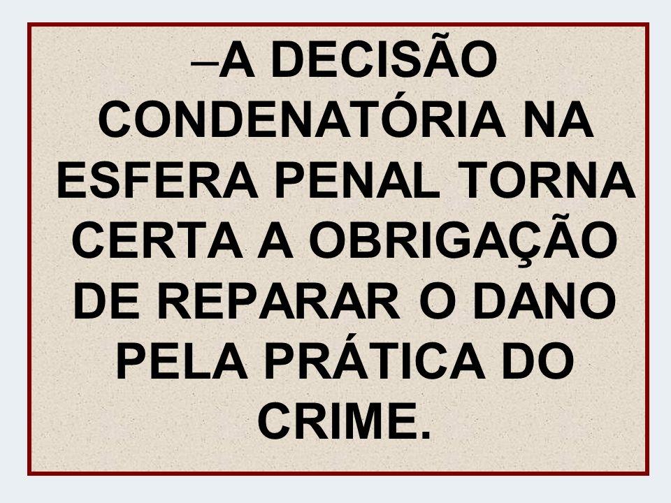 –A DECISÃO CONDENATÓRIA NA ESFERA PENAL TORNA CERTA A OBRIGAÇÃO DE REPARAR O DANO PELA PRÁTICA DO CRIME.