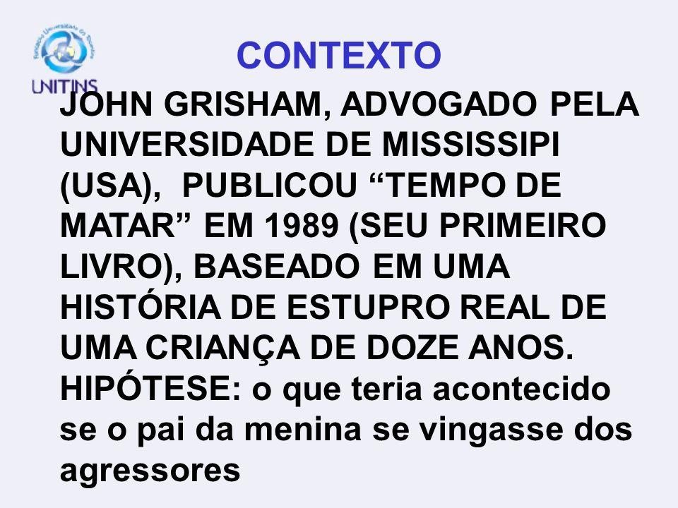 CONTEXTO JOHN GRISHAM, ADVOGADO PELA UNIVERSIDADE DE MISSISSIPI (USA), PUBLICOU TEMPO DE MATAR EM 1989 (SEU PRIMEIRO LIVRO), BASEADO EM UMA HISTÓRIA D