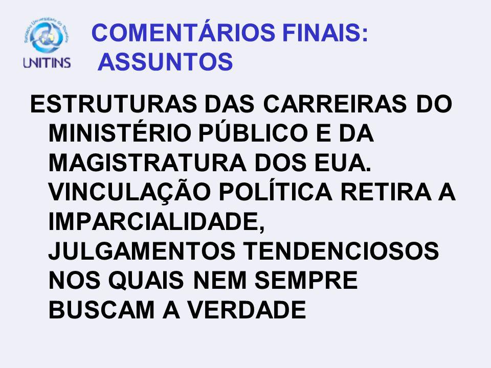 COMENTÁRIOS FINAIS: ASSUNTOS ESTRUTURAS DAS CARREIRAS DO MINISTÉRIO PÚBLICO E DA MAGISTRATURA DOS EUA. VINCULAÇÃO POLÍTICA RETIRA A IMPARCIALIDADE, JU