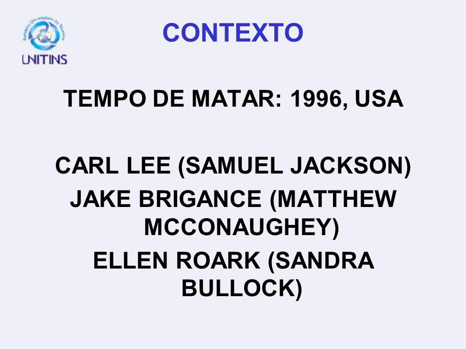 CONTEXTO TEMPO DE MATAR: 1996, USA CARL LEE (SAMUEL JACKSON) JAKE BRIGANCE (MATTHEW MCCONAUGHEY) ELLEN ROARK (SANDRA BULLOCK)