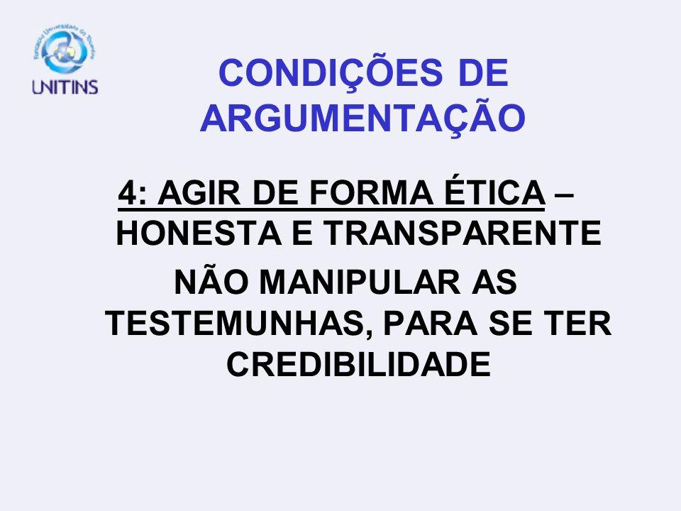 CONDIÇÕES DE ARGUMENTAÇÃO 4: AGIR DE FORMA ÉTICA – HONESTA E TRANSPARENTE NÃO MANIPULAR AS TESTEMUNHAS, PARA SE TER CREDIBILIDADE