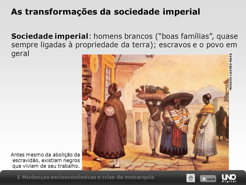 X SAIR As transformações da sociedade imperial Sociedade imperial: homens brancos (boas famílias, quase sempre ligadas à propriedade da terra); escrav