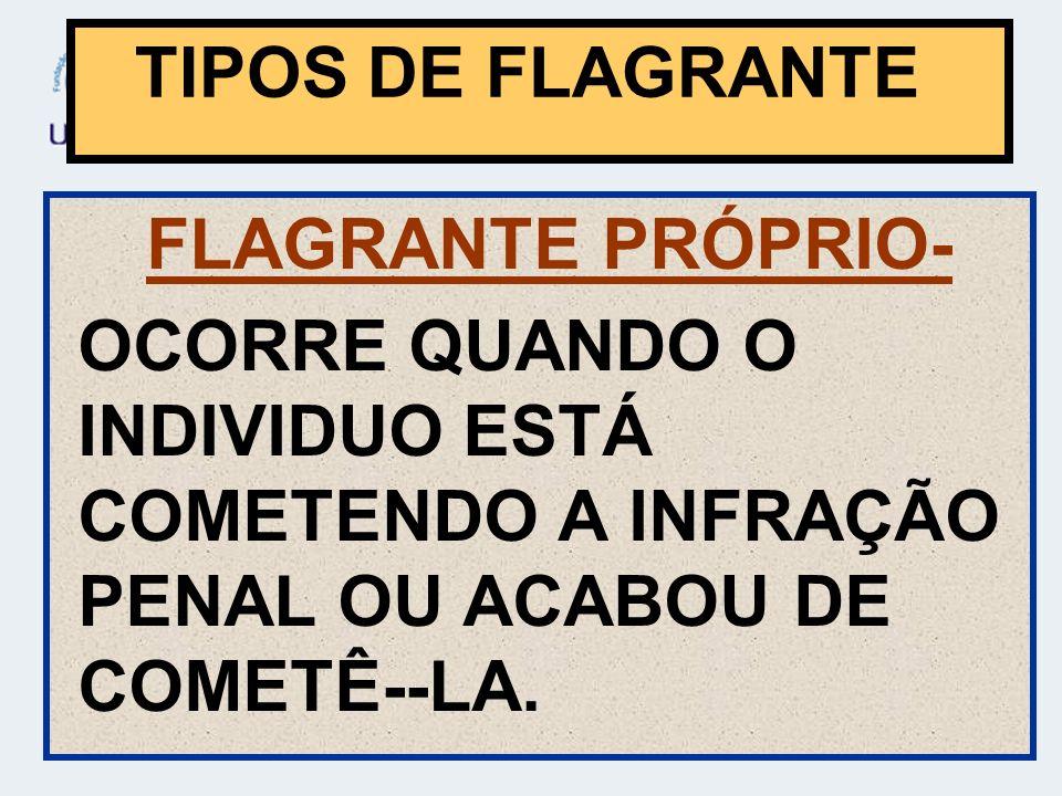 FLAGRANTE PRÓPRIO- OCORRE QUANDO O INDIVIDUO ESTÁ COMETENDO A INFRAÇÃO PENAL OU ACABOU DE COMETÊ--LA.